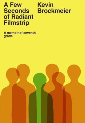 A Few Seconds of Radiant Filmstrip: A Memoir of Seventh Grade by Kevin Brockmeier