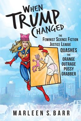 When Trump Changed: The Feminist Science Fiction Justice League Quashes the Orange Outrage Pussy Grabber by Marleen S. Barr