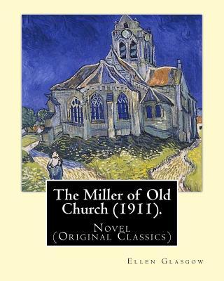 The Miller of Old Church (1911). By: Ellen Glasgow: Novel (Original Classics) by Ellen Glasgow