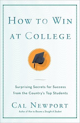How to Win at College: Surprising Secrets for Success from the Country's Top Students by Cal Newport
