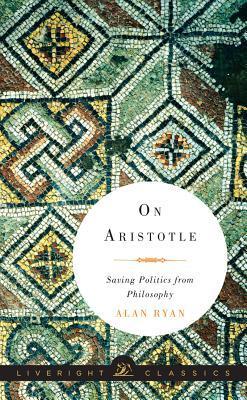 On Aristotle: Saving Politics from Philosophy by Alan Ryan
