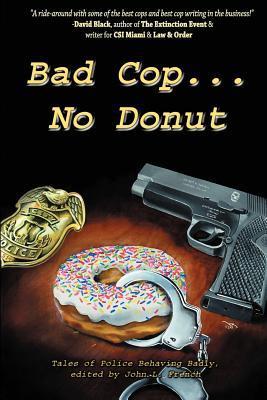 Bad Cop, No Donut: Tales of Police Behaving Badly by Michael Berish, Grady James, Patrick Thomas, Michael A. Black, John L. French