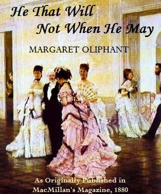 He That Will Not When He May by Mrs. Oliphant
