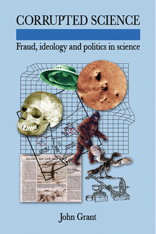 Corrupted Science: Fraud, Ideology and Politics in Science by John Grant