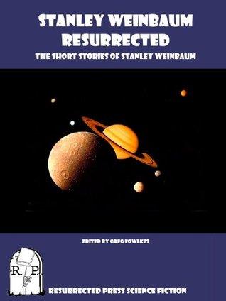 Stanley Weinbaum Resurrected: The Short Stories of Stanley Weinbaum Annotated by Greg Fowlkes, Stanley G. Weinbaum
