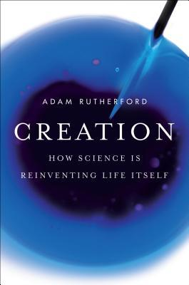 Creation: How Science Is Reinventing Life Itself by Adam Rutherford