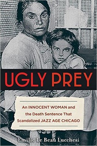 Ugly Prey: An Innocent Woman and the Death Sentence That Scandalized Jazz Age Chicago by PhD, Emilie Le Beau Lucchesi