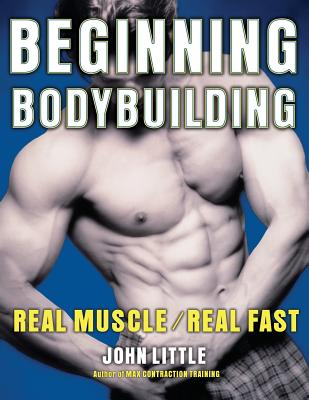 Beginning Bodybuilding: Real Muscle/Real Fast by John R. Little