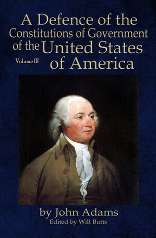 A Defence of the Constitutions of Government of the United States of America: Volume III by John Adams, Will Butts