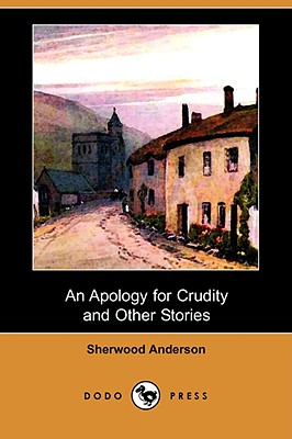 An Apology for Crudity and Other Stories (Dodo Press) by Sherwood Anderson