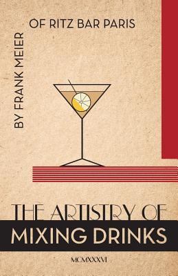The Artistry Of Mixing Drinks (1934): by Frank Meier, RITZ Bar, Paris;1934 Reprint by Ross Brown