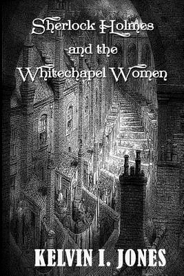Sherlock Holmes and the Whitechapel Women by Kelvin I. Jones