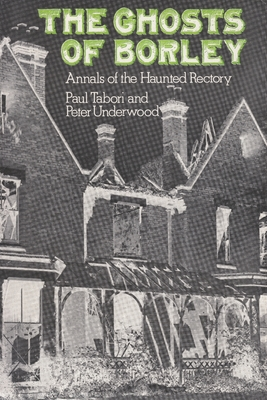 The Ghosts of Borley: Annals of the Haunted Rectory by Paul Tabori, Peter Underwood