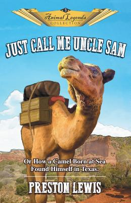 Just Call Me Uncle Sam: Or How a Camel Born at Sea Found Himself in Texas by Preston Lewis