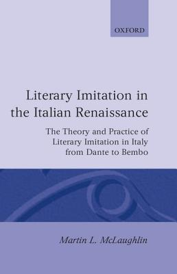 Literary Imitation in the Italian Renaissance: The Theory and Practice of Literary Imitation in Italy from Dante to Bembo by Martin L. McLaughlin