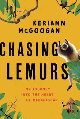 Chasing Lemurs: My Journey Into the Heart of Madagascar by Keriann McGoogan