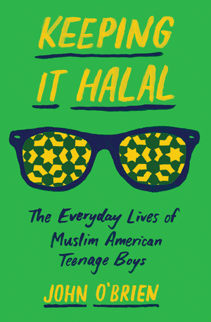 Keeping It Halal: The Everyday Lives of Muslim American Teenage Boys by John O'Brien