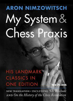 My System & Chess Praxis: His Landmark Classics in One Edition by Aron Nimzowitsch, Robert Sherwood