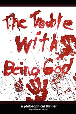 The Trouble With Being God by William F. Aicher