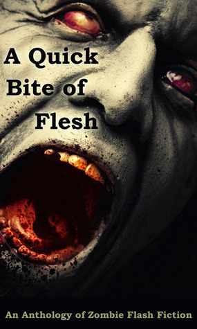 A Quick Bite of Flesh by T. Fox Dunham, H.G. Bleackley, Robert S. Wilson, Paco, John McCarthy, Tori L. Ridgewood, Michael H. Antonio, Mark Scioneaux, Wol-vriey, Armand Rosamilia, Cameron Suey, Emily Vater, Tara Fox Hall, Rose Blackthorn, Matthew Smallwood, Deborah Drake, Kris Freestone, Amber Fallon, Aaron Gudmunson, Joe Mogel, Joseph A. Polega, Jason Andrew, D. Alexander Ward, L.E. White, Tony Southcotte, Dane Hatchell, Matthew Wilson, Rebecca Snow, Sheri White, Mandy DeGeit, Janet Joyce Holden, Edd Vick, Fi Michell, Mary Ann Back, Cinsearae S., Ken MacGregor, Robert Helmbrecht, David James Keaton, Jennifer I. Paquette, Charles Colyott, Suzanne Robb, Lucy Pireel, Steve Voelker, William Whorton, Doug Murano, Terry Alexander, Jay Wilburn, Rebecca L. Brown