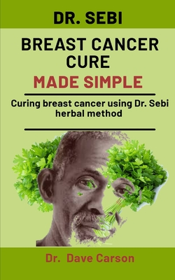 Dr. Sebi Breast Cancer Cure Made Simple: Curing Breast Cancer Using Dr. Sebi Herbal Methods by Dave Carson