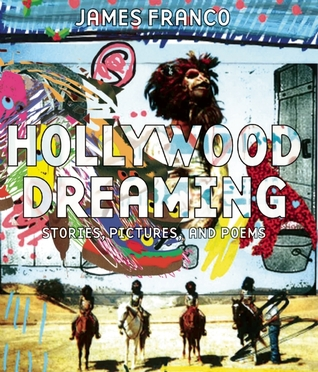 Hollywood Dreaming: Stories, Pictures, and Poems by James Franco
