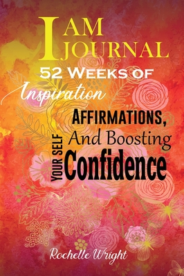 I AM Journal: 52 Weeks of Inspiration, Affirmations, and Boosting Your Self-Confidence by Rochelle Wright
