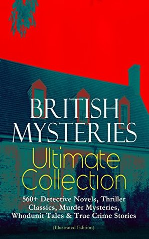 British Mysteries Ultimate Collection: 560+ Detective Novels, Thriller Classics, Murder Mysteries, Whodunit Tales & True Crime Stories by Thomas W. Hanshew, Frank Craig, Ethel Lina White, Walter Paget, R. Austin Freeman, J.S. Fletcher, Frank Snapp, Isabel Ostander, C.N. Williamson, A.M. Williamson, Stanley L. Wood, Max Cowper, Frederick Lowenheim, George W. Lambert, Ernest Bramah, Arthur Morrison, Joseph Finnemore, Richard C. Woodville, Arthur H. Buckland, George Hutchinson, Arthur Twidle, Richard Gutschmidt, M. Leone Bracker, Frank Froest, Cyrus Cuneo, G.K. Chesterton, Sidney Paget, Charles Kerr, Clarence Rowe, André Castaigne, E.W. Hornung, Sapper, D.H. Friston, Edgar Wallace, Arthur Conan Doyle, Claude A. Shepperson, Frederic Dorr Steele, Rober Barr, John McLenan, Annie Haynes, Wilkie Collins, Harrison Fisher, Harold Piffard, Arthur I. Keller, Victor L. Whitechurch