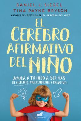 El Cerebro Afirmativo del Niño: Ayuda a Tu Hijo a Ser Más Resiliente, Autónomo Y Creativo / The Yes Brain by Tina Payne Bryson, Daniel Siegel