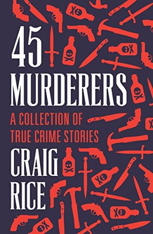 45 Murderers: A Collection of True Crime Stories by Craig Rice