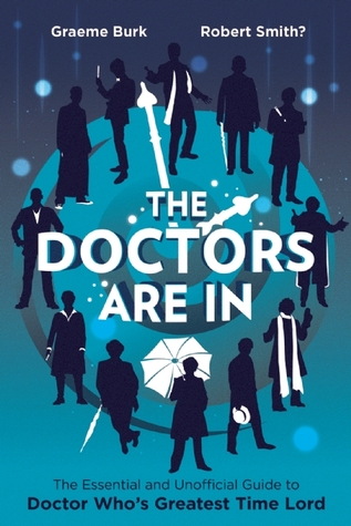 The Doctors Are In: The Essential and Unofficial Guide to Doctor Who's Greatest Time Lord by Graeme Burk, Robert Smith?