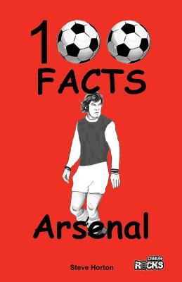 Arsenal FC- 100 Facts by Steve Horton