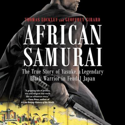 African Samurai: The True Story of Yasuke, a Legendary Black Warrior in Feudal Japan by Geoffrey Girard, Thomas Lockley