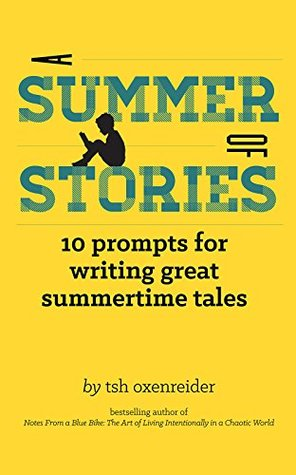 A Summer of Stories: 10 Prompts for Writing Great Summertime Tales by Tsh Oxenreider