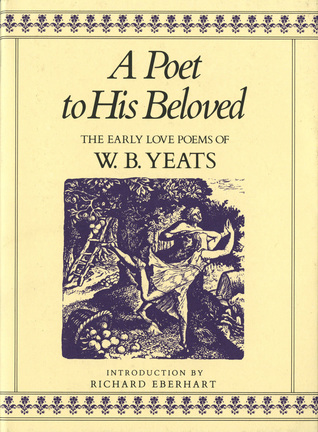 A Poet to His Beloved: The Early Love Poems of W.B. Yeats by W.B. Yeats, Richard Eberhart