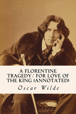 A Florentine Tragedy/ For Love of the King (annotated) by Oscar Wilde