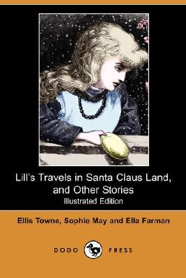 Lill's Travels in Santa Claus Land, and Other Stories by Ellis Towne, Sophie May, Ella Farman