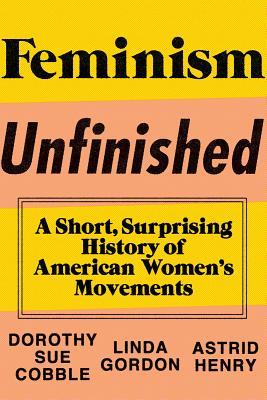Feminism Unfinished: A Short, Surprising History of American Women's Movements by Astrid Henry, Dorothy Sue Cobble, Linda Gordon