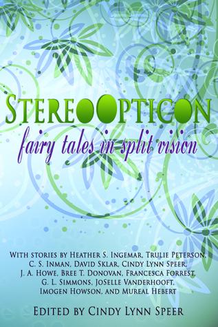 Stereo Opticon: Fairy Tales in Split Vision by Trulie Peterson, Imogen Howson, Heather S. Ingemar, G.L. Simmons, C.S. Inman, J.A. Howe, Cindy Lynn Speer, David Sklar, JoSelle Vanderhooft, Francesca Forrest, Bree T. Donovan, Mureal Hebert