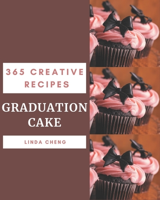 365 Creative Graduation Cake Recipes: Explore Graduation Cake Cookbook NOW! by Linda Cheng
