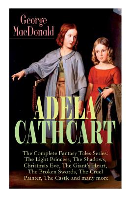 ADELA CATHCART - The Complete Fantasy Tales Series: The Light Princess, The Shadows, Christmas Eve, The Giant's Heart, The Broken Swords, The Cruel Pa by George MacDonald