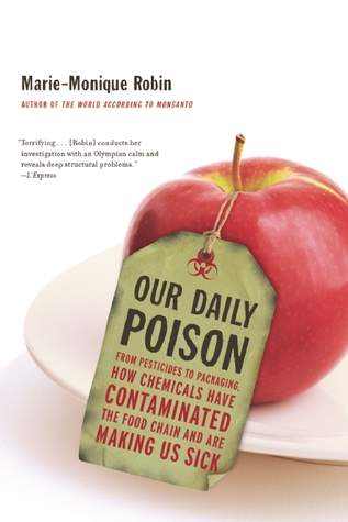 Our Daily Poison: From Pesticides to Packaging, How Chemicals Have Contaminated the Food Chain and Are Making Us Sick by Marie-Monique Robin