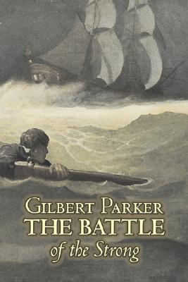 The Battle of the Strong by Gilbert Parker, Fiction, Literary, Action & Adventure by Gilbert Parker