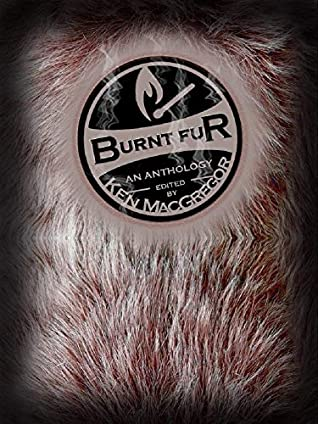 Burnt Fur by Paul Allih, Joseph Sale, Matt Scott, C.M. Saunders, Sean Smith, Rachel Lee Weist, Ken MacGregor, Michelle Goddard, Sarah Hans, James L. Steele