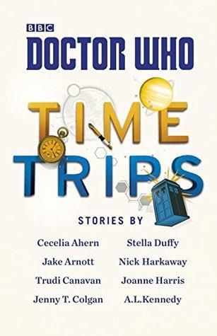 Doctor Who: Time Trips by Jenny Colgan, Joanne Harris, Trudi Canavan, A.L. Kennedy, Stella Duffy, Jake Arnott, Nick Harkaway, Cecelia Ahern