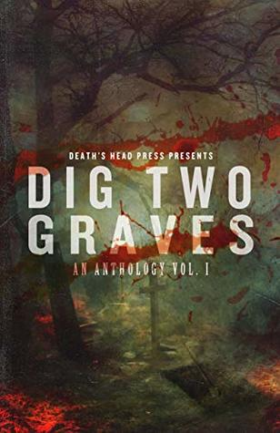 Dig Two Graves: An Anthology Vol. I by Robert Essig, Sean Seebach, Christine Morgan, C. Derick Miller, Dani Brown, Duncan Ralston, J.C. Raye, Lex H. Jones, Thomas Gunther, Kenzie Jennings