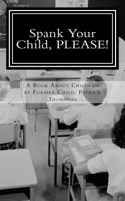 Spank Your Child, PLEASE!: A Book About Children by Former Child, Patrick Thompson by Patrick Thompson