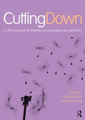 Cutting Down: A CBT Workbook for Treating Young People Who Self-Harm by Lucy Taylor, Mima Simic, Ulrike Schmidt