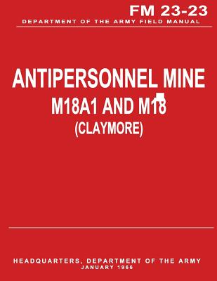 Antipersonnel Mine, M18A1 and M18 (CLAYMORE) (FM 23-23) by Department Of the Army