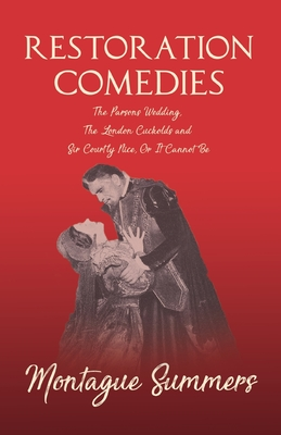 Restoration Comedies - The Parsons Wedding, The London Cuckolds and Sir Courtly Nice, Or It Cannot Be by Montague Summers